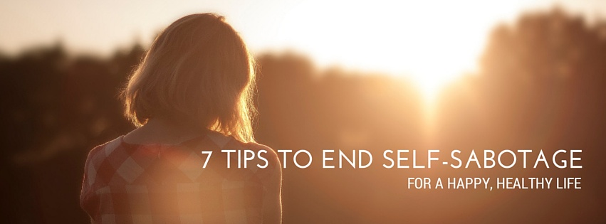 7 Tips to End Self-Sabotage for a Happy, Healthy Life
