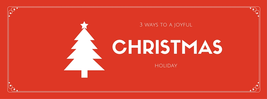 3 Ways to a Joyful Christmas Holiday
